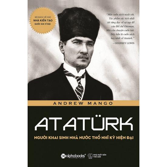 Ataturk Người Khai Sinh Nhà Nước Thổ Nhĩ Kỳ Hiện Đại